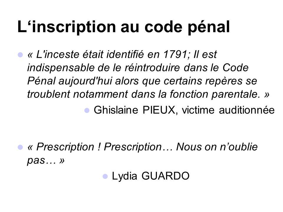 Linscription au code pénal « L inceste était identifié en 1791; Il est indispensable de le réintroduire dans le Code Pénal aujourd hui alors que certains repères se troublent notamment dans la fonction parentale.