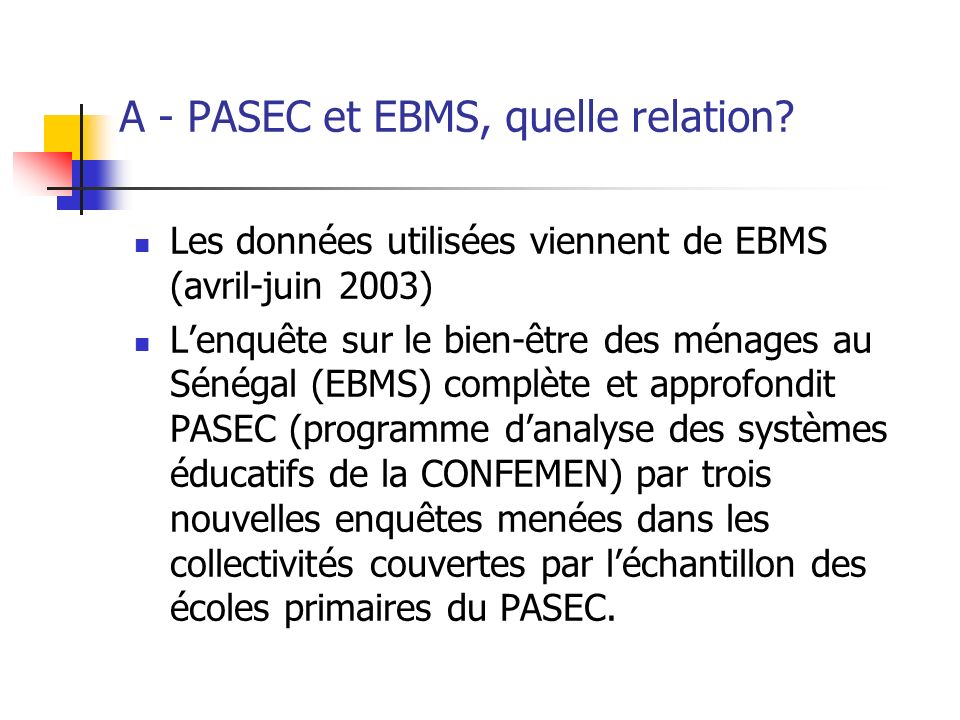 A - PASEC et EBMS, quelle relation? Les données utilisées viennent de EBMS (avril-juin 2003) Lenquête sur le bien-être des ménages au Sénégal (EBMS) c