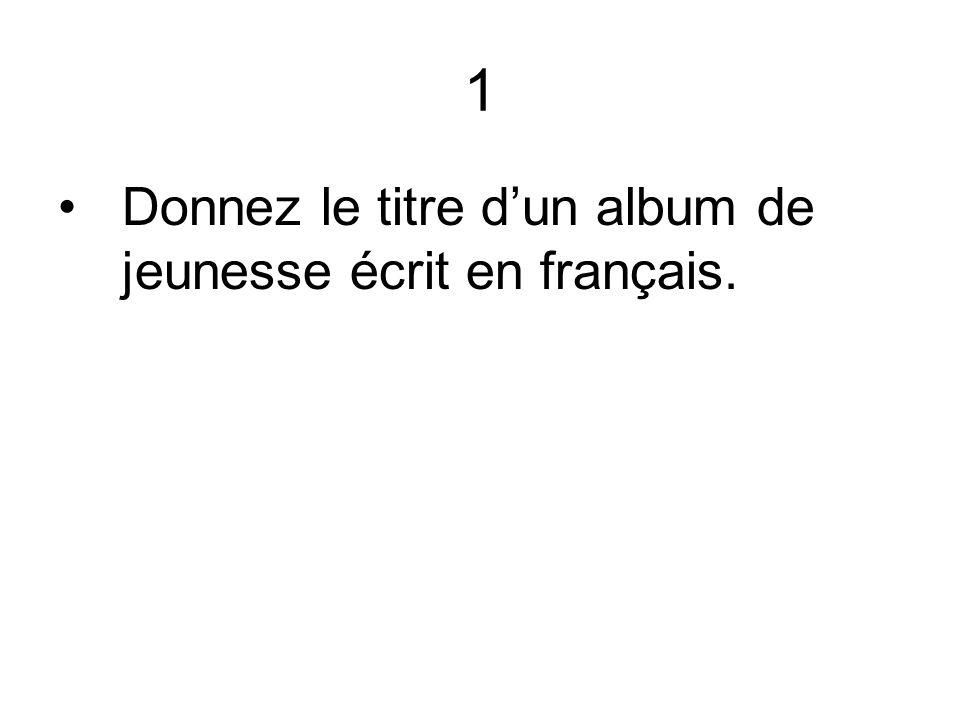 1 Donnez le titre dun album de jeunesse écrit en français.
