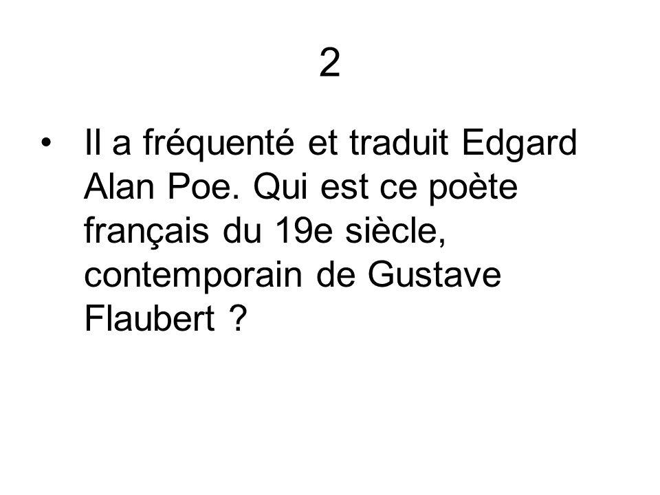 2 Il a fréquenté et traduit Edgard Alan Poe. Qui est ce poète français du 19e siècle, contemporain de Gustave Flaubert ?