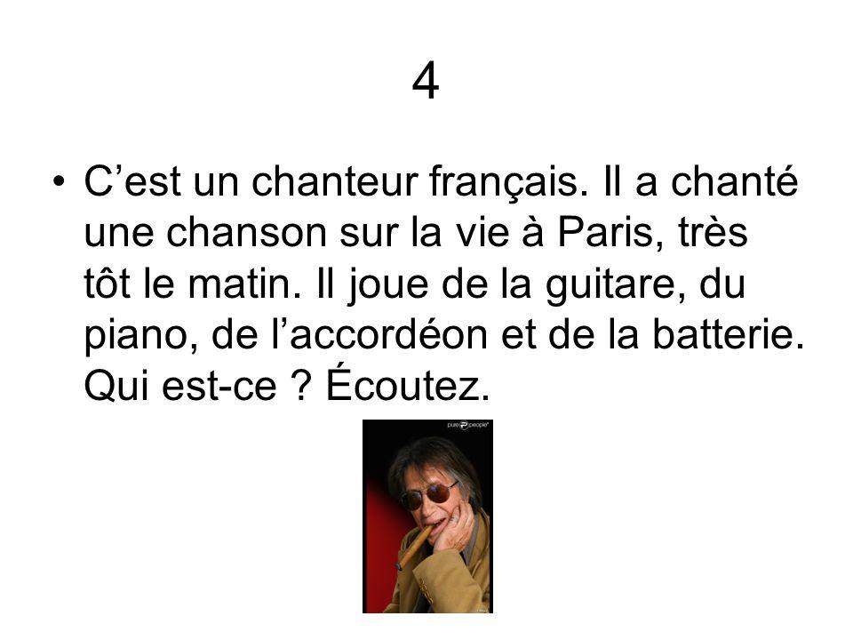 4 Cest un chanteur français. Il a chanté une chanson sur la vie à Paris, très tôt le matin. Il joue de la guitare, du piano, de laccordéon et de la ba