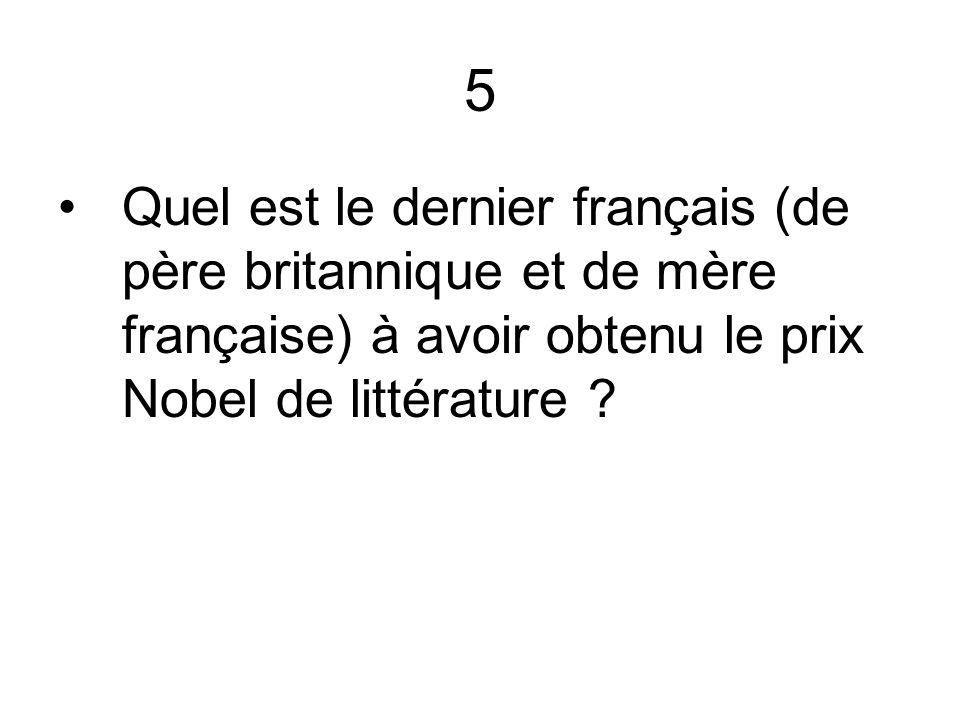 5 Quel est le dernier français (de père britannique et de mère française) à avoir obtenu le prix Nobel de littérature ?