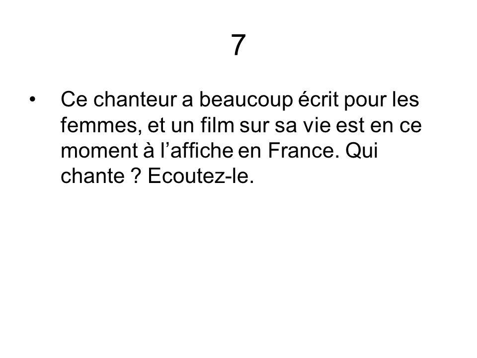 7 Ce chanteur a beaucoup écrit pour les femmes, et un film sur sa vie est en ce moment à laffiche en France. Qui chante ? Ecoutez-le.