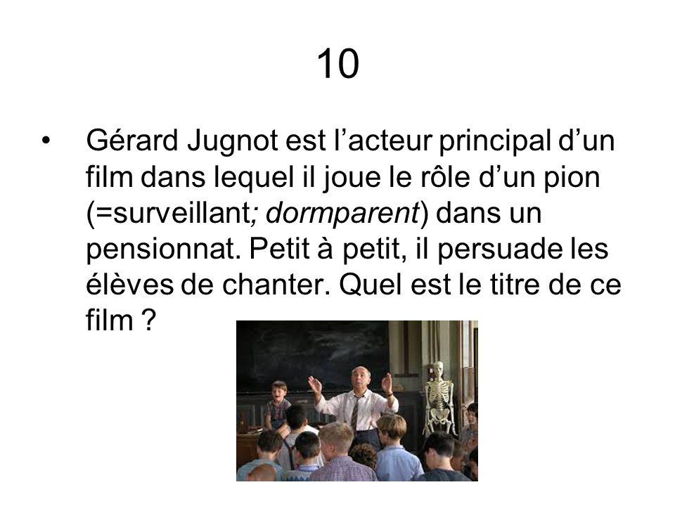 10 Gérard Jugnot est lacteur principal dun film dans lequel il joue le rôle dun pion (=surveillant; dormparent) dans un pensionnat. Petit à petit, il