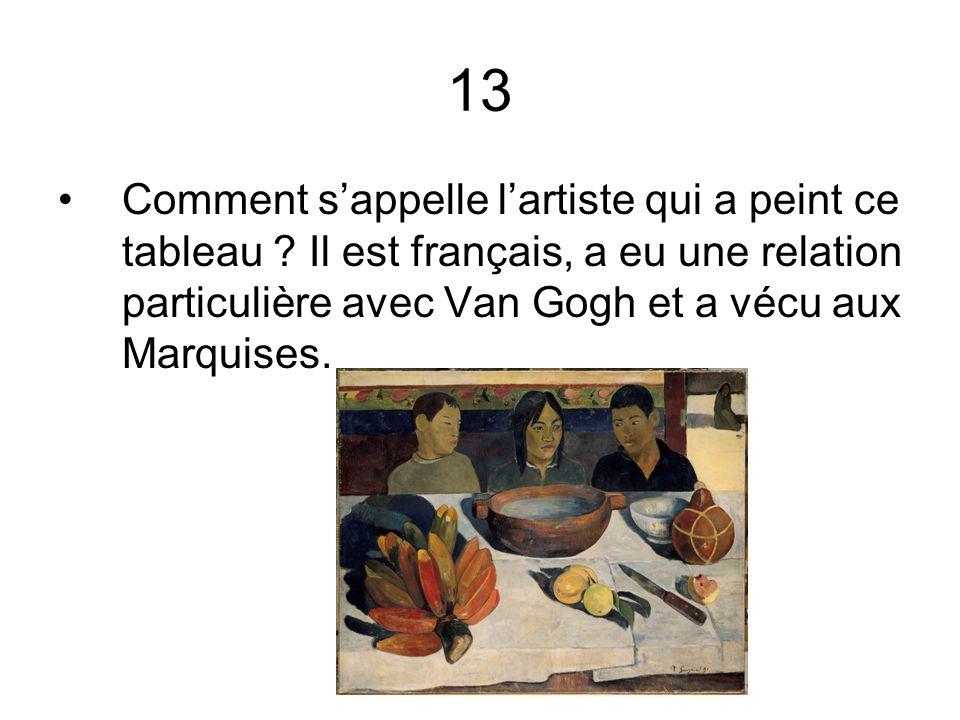13 Comment sappelle lartiste qui a peint ce tableau ? Il est français, a eu une relation particulière avec Van Gogh et a vécu aux Marquises.