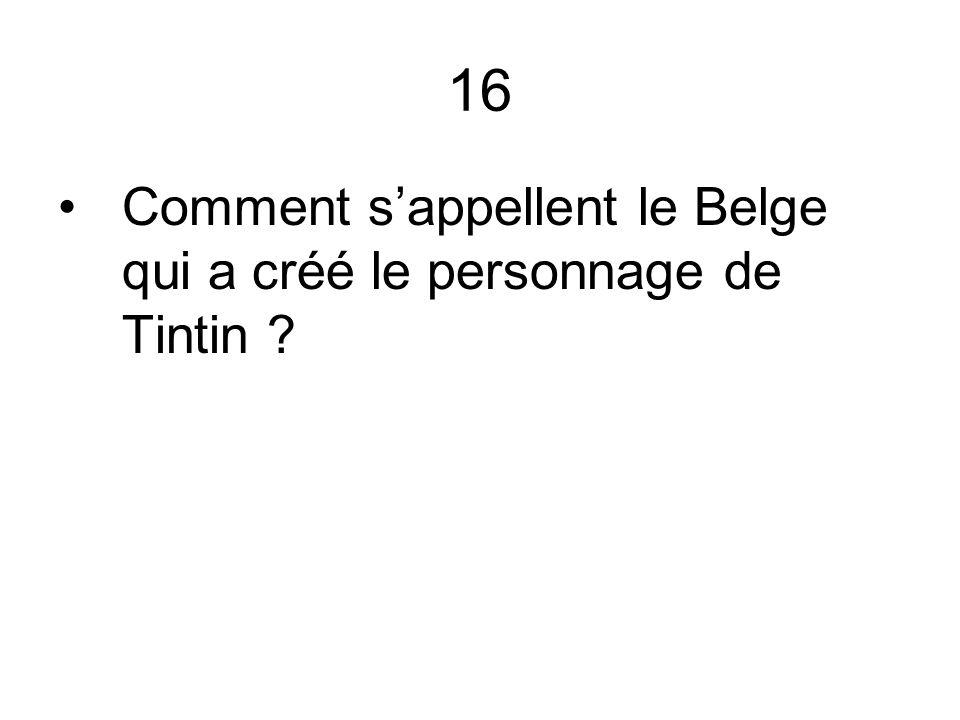 16 Comment sappellent le Belge qui a créé le personnage de Tintin ?