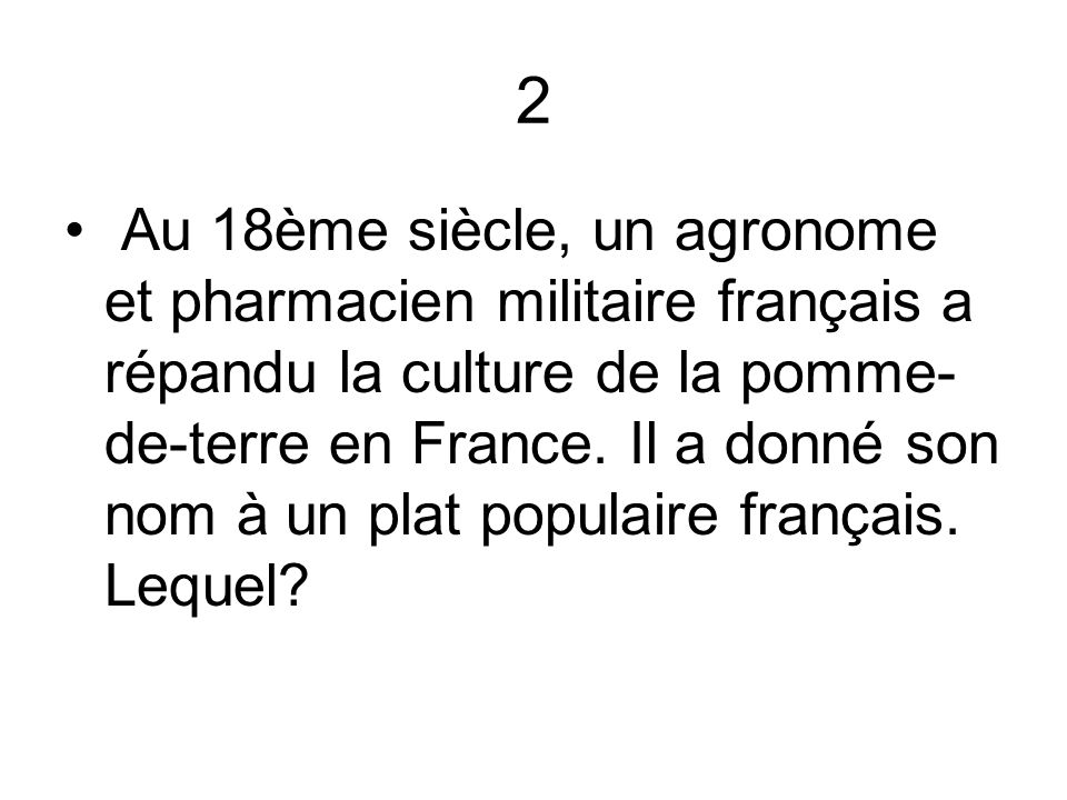 2 Au 18ème siècle, un agronome et pharmacien militaire français a répandu la culture de la pomme- de-terre en France. Il a donné son nom à un plat pop