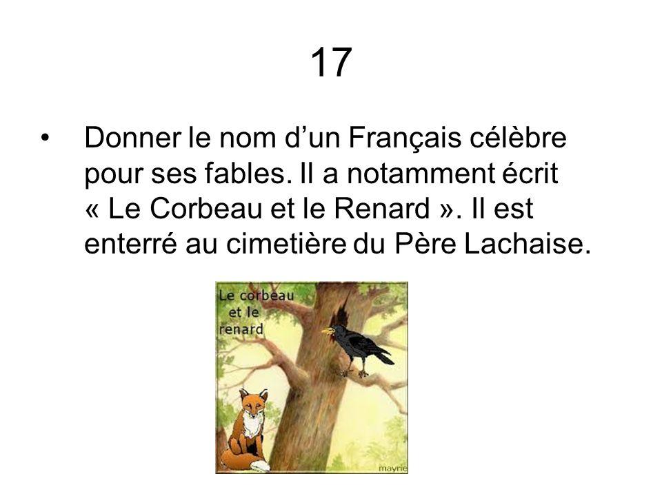 17 Donner le nom dun Français célèbre pour ses fables. Il a notamment écrit « Le Corbeau et le Renard ». Il est enterré au cimetière du Père Lachaise.
