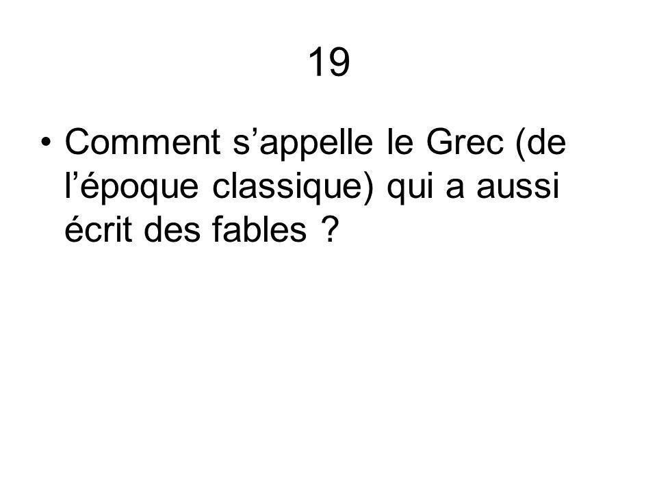 19 Comment sappelle le Grec (de lépoque classique) qui a aussi écrit des fables ?