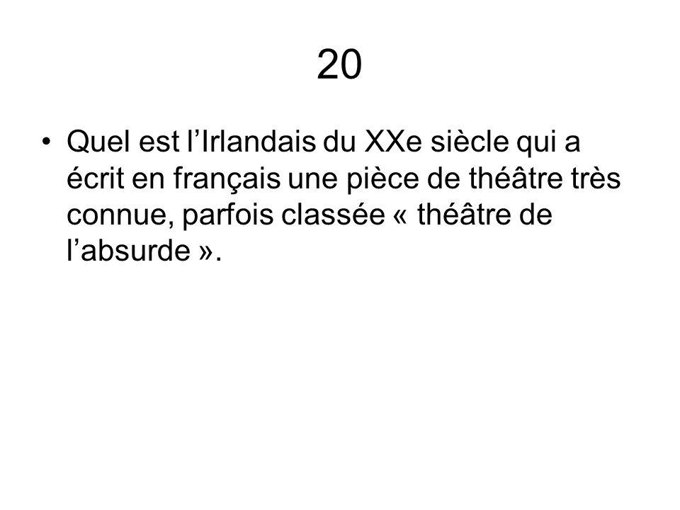20 Quel est lIrlandais du XXe siècle qui a écrit en français une pièce de théâtre très connue, parfois classée « théâtre de labsurde ».