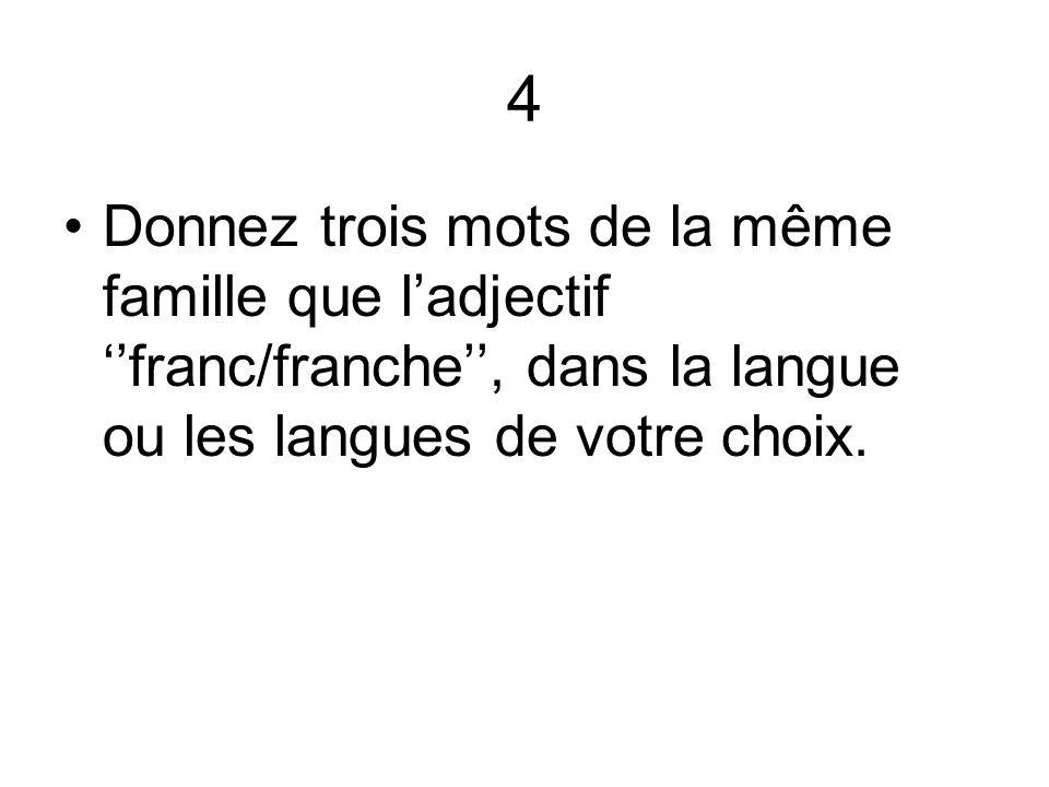 4 Donnez trois mots de la même famille que ladjectif franc/franche, dans la langue ou les langues de votre choix.