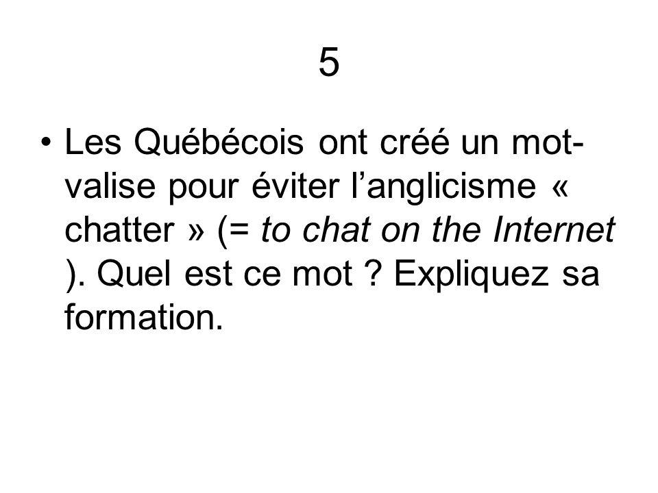 5 Les Québécois ont créé un mot- valise pour éviter langlicisme « chatter » (= to chat on the Internet ). Quel est ce mot ? Expliquez sa formation.