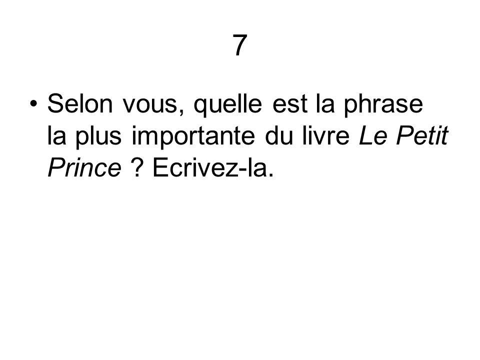 7 Selon vous, quelle est la phrase la plus importante du livre Le Petit Prince ? Ecrivez-la.