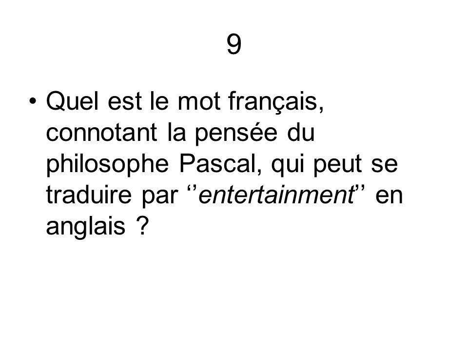 9 Quel est le mot français, connotant la pensée du philosophe Pascal, qui peut se traduire par entertainment en anglais ?