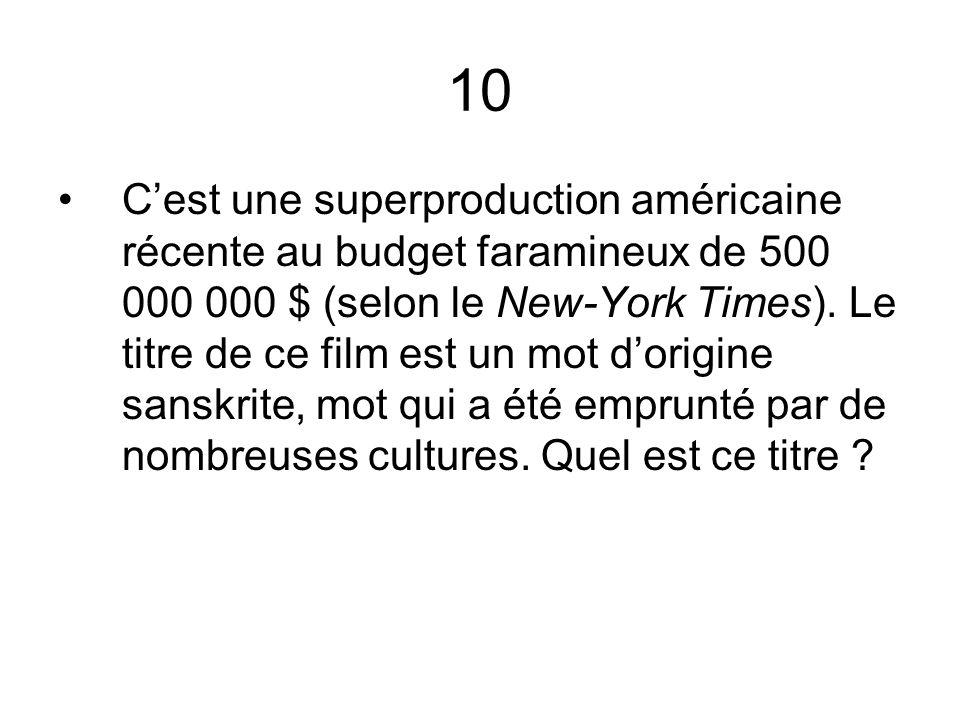 10 Cest une superproduction américaine récente au budget faramineux de 500 000 000 $ (selon le New-York Times). Le titre de ce film est un mot dorigin