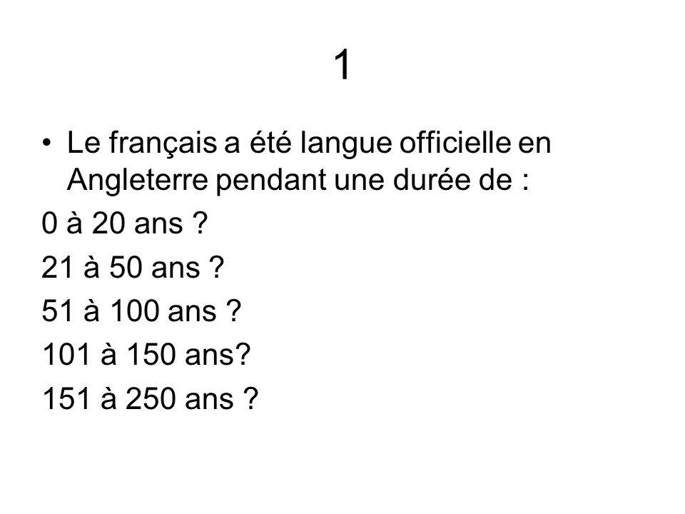 1 Le français a été langue officielle en Angleterre pendant une durée de : 0 à 20 ans ? 21 à 50 ans ? 51 à 100 ans ? 101 à 150 ans? 151 à 250 ans ?