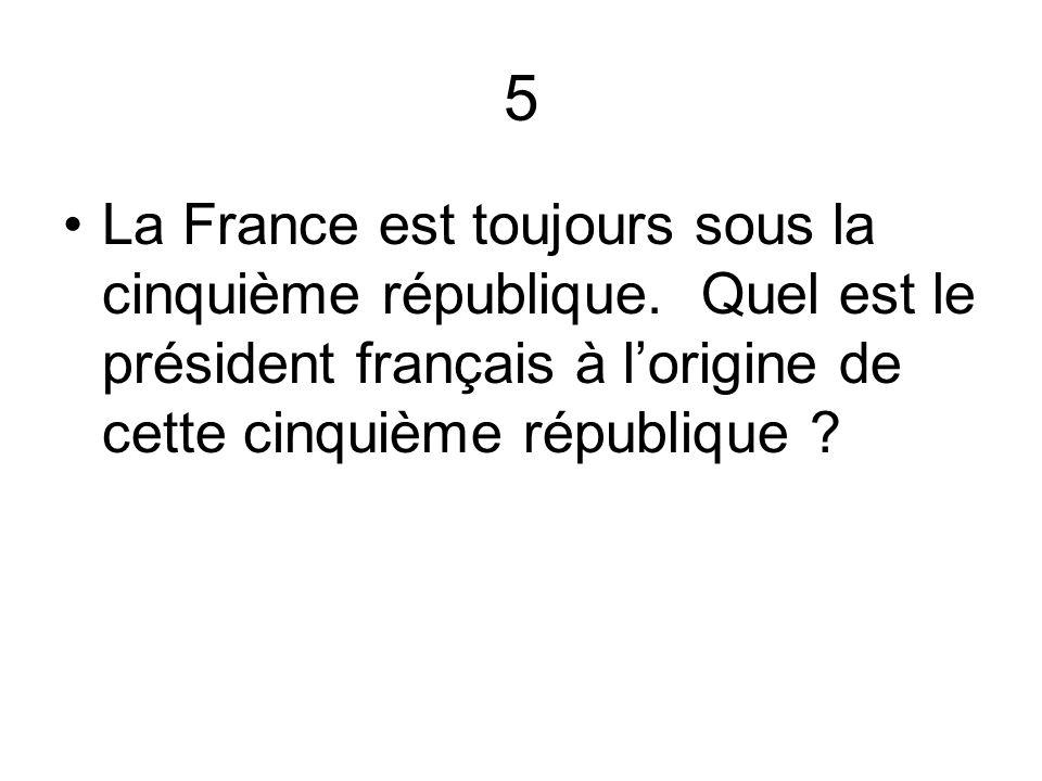 5 La France est toujours sous la cinquième république. Quel est le président français à lorigine de cette cinquième république ?