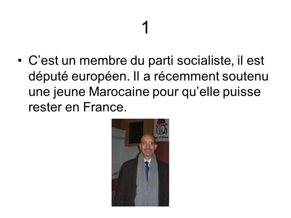 1 Cest un membre du parti socialiste, il est député européen. Il a récemment soutenu une jeune Marocaine pour quelle puisse rester en France.