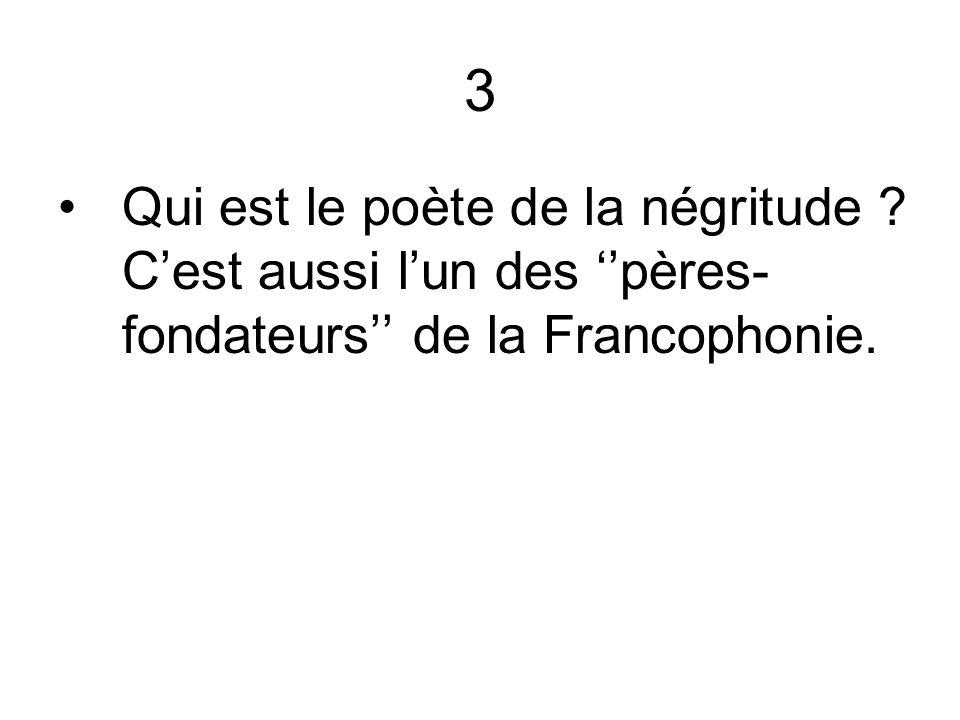 3 Qui est le poète de la négritude ? Cest aussi lun des pères- fondateurs de la Francophonie.