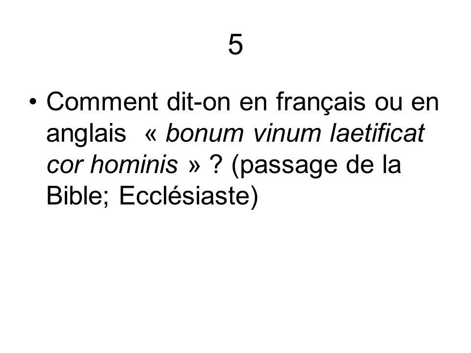 5 Comment dit-on en français ou en anglais « bonum vinum laetificat cor hominis » ? (passage de la Bible; Ecclésiaste)