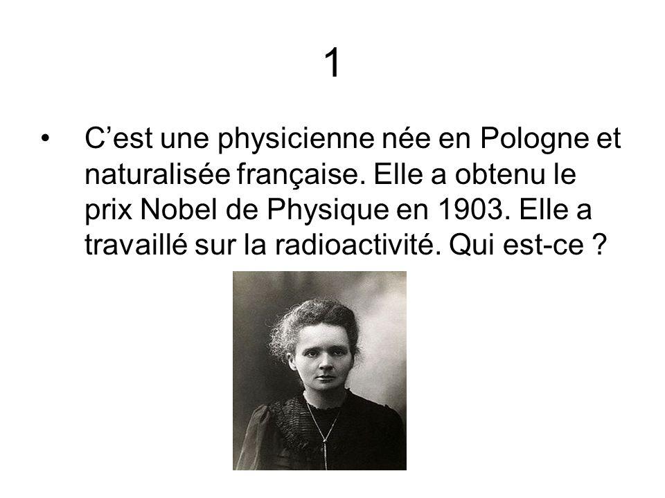 1 Cest une physicienne née en Pologne et naturalisée française. Elle a obtenu le prix Nobel de Physique en 1903. Elle a travaillé sur la radioactivité