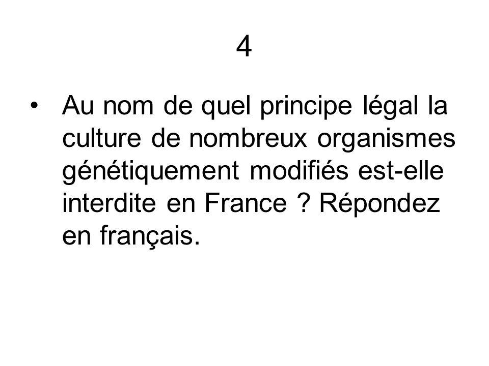 4 Au nom de quel principe légal la culture de nombreux organismes génétiquement modifiés est-elle interdite en France ? Répondez en français.