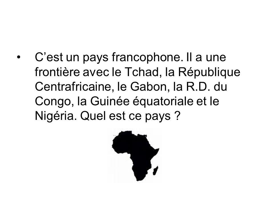 Cest un pays francophone. Il a une frontière avec le Tchad, la République Centrafricaine, le Gabon, la R.D. du Congo, la Guinée équatoriale et le Nigé