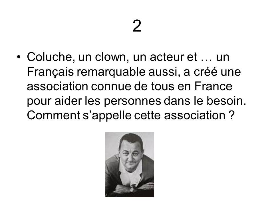 2 Coluche, un clown, un acteur et … un Français remarquable aussi, a créé une association connue de tous en France pour aider les personnes dans le be