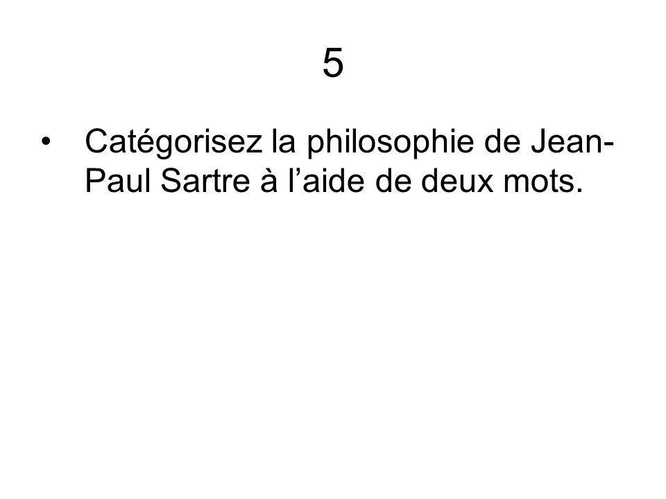 5 Catégorisez la philosophie de Jean- Paul Sartre à laide de deux mots.