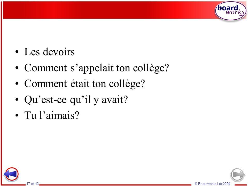© Boardworks Ltd 200917 of 13 Les devoirs Comment sappelait ton collège? Comment était ton collège? Quest-ce quil y avait? Tu laimais?