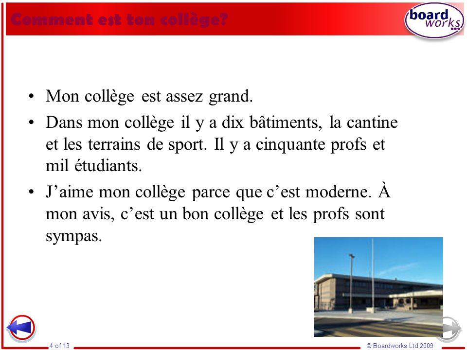 © Boardworks Ltd 20094 of 13 Comment est ton collège? Mon collège est assez grand. Dans mon collège il y a dix bâtiments, la cantine et les terrains d