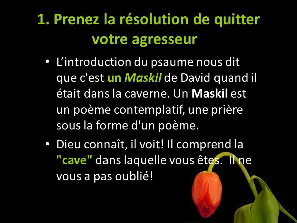1. Prenez la résolution de quitter votre agresseur Lintroduction du psaume nous dit que c'est un Maskil de David quand il était dans la caverne. Un Ma