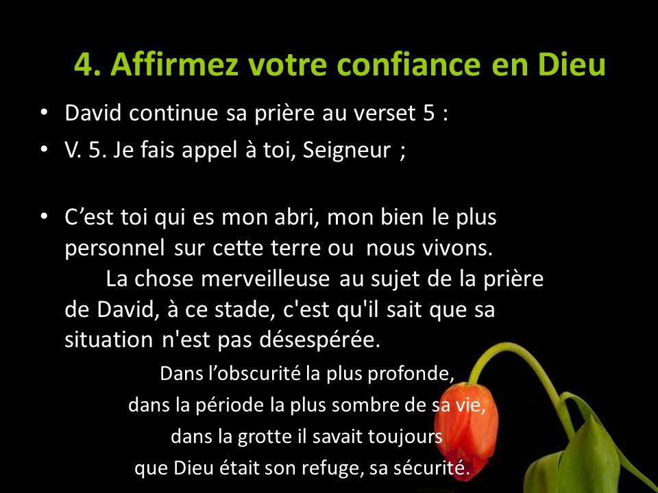 4. Affirmez votre confiance en Dieu David continue sa prière au verset 5 : V. 5. Je fais appel à toi, Seigneur ; Cest toi qui es mon abri, mon bien le