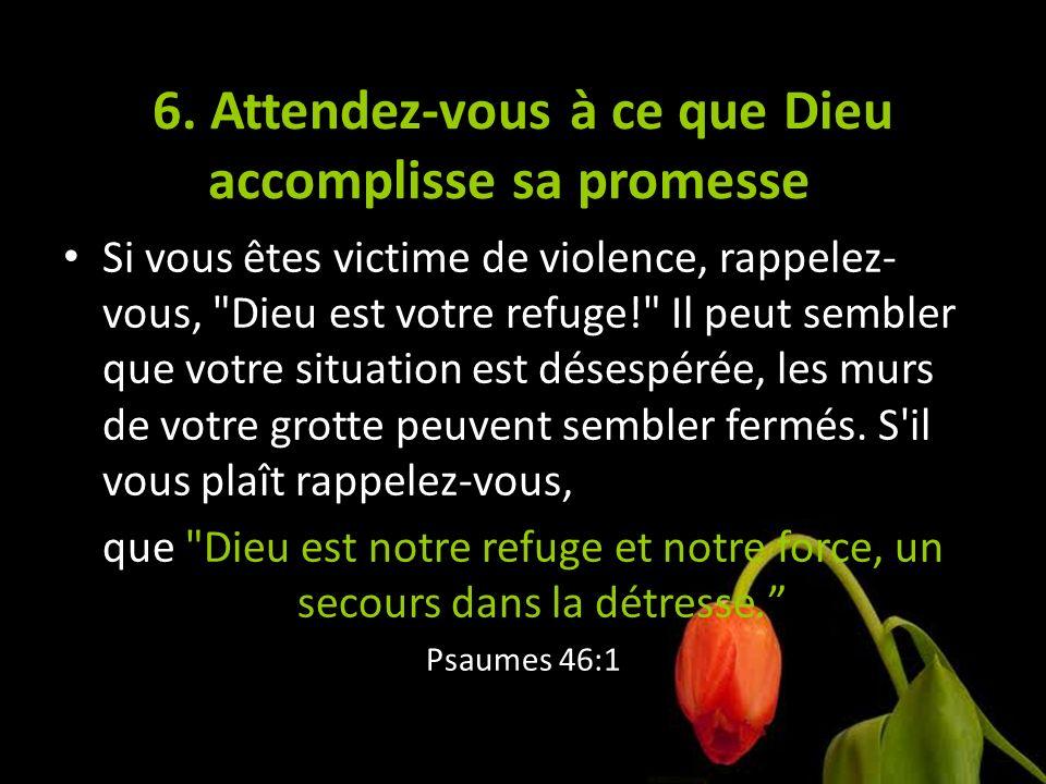 6. Attendez-vous à ce que Dieu accomplisse sa promesse Si vous êtes victime de violence, rappelez- vous,