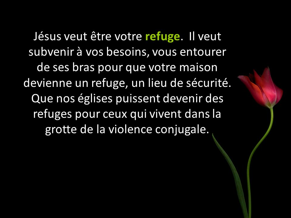 Jésus veut être votre refuge. Il veut subvenir à vos besoins, vous entourer de ses bras pour que votre maison devienne un refuge, un lieu de sécurité.