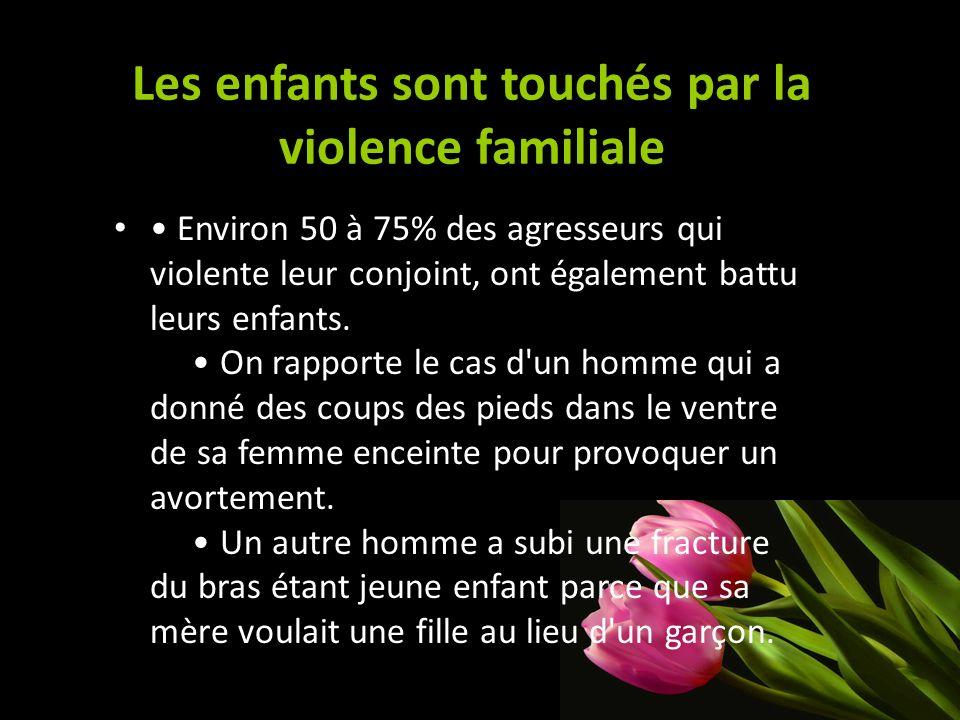 Les enfants sont touchés par la violence familiale Environ 50 à 75% des agresseurs qui violente leur conjoint, ont également battu leurs enfants. On r