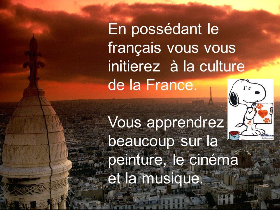 En possédant le français vous vous initierez à la culture de la France. Vous apprendrez beaucoup sur la peinture, le cinéma et la musique.