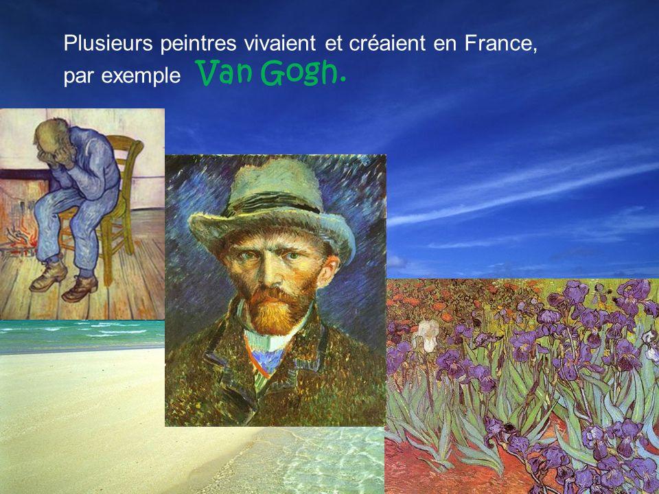 Plusieurs peintres vivaient et créaient en France, par exemple Van Gogh.