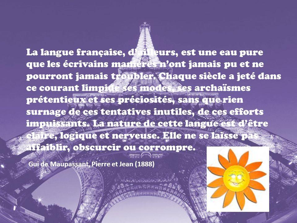 La langue française, dailleurs, est une eau pure que les écrivains maniérés nont jamais pu et ne pourront jamais troubler. Chaque siècle a jeté dans c