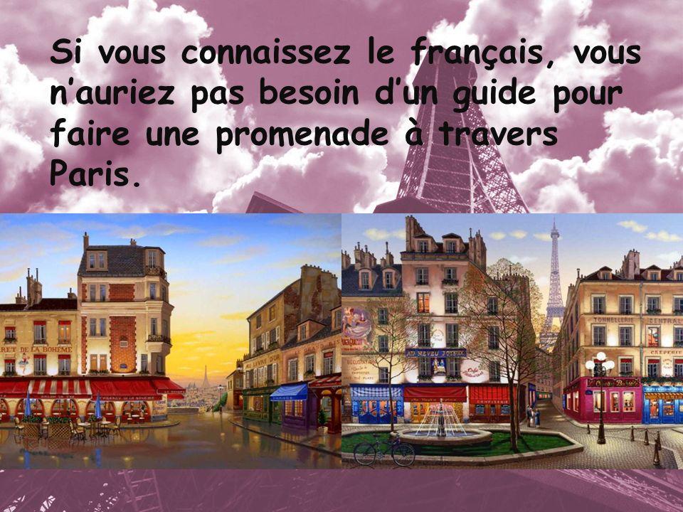 Si vous connaissez le français, vous nauriez pas besoin dun guide pour faire une promenade à travers Paris.