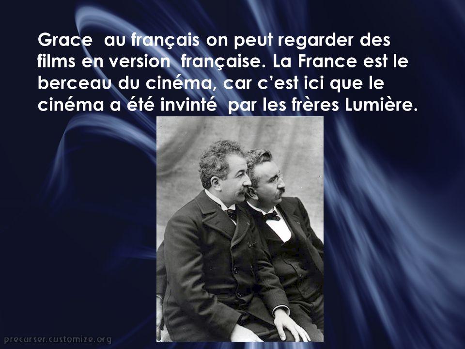 Grace au français on peut regarder des films en version française. La France est le berceau du cinéma, car cest ici que le cinéma a été invinté par le