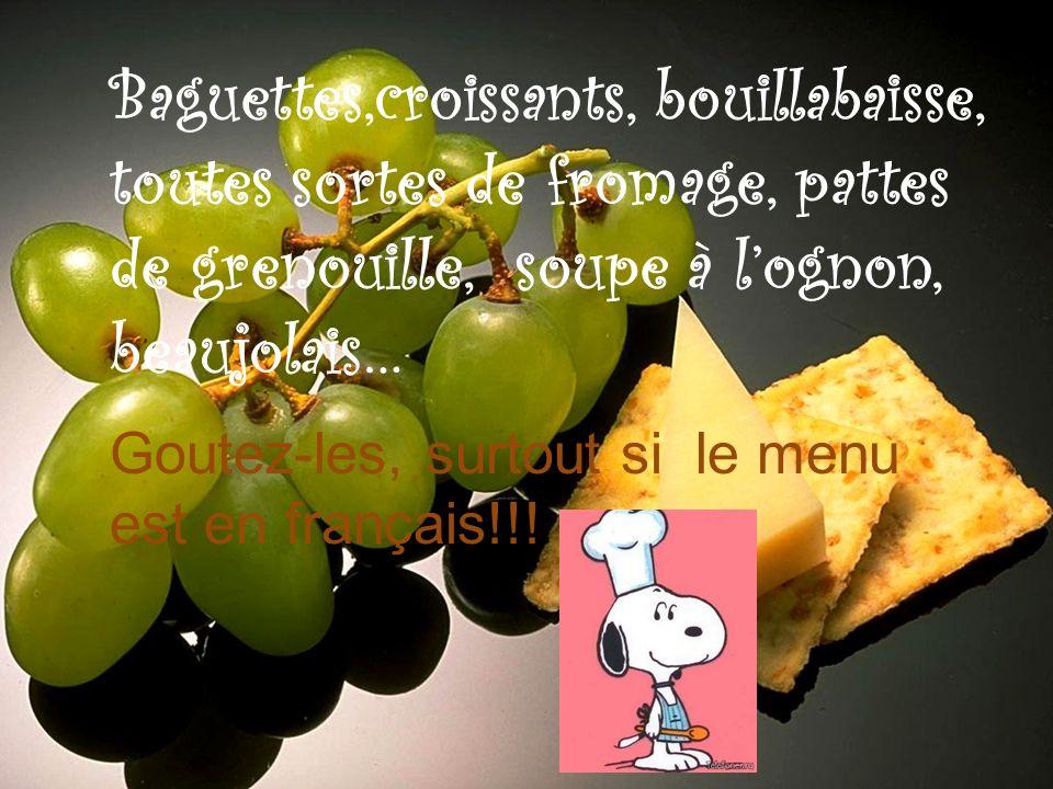 Baguettes,croissants, bouillabaisse, toutes sortes de fromage, pattes de grenouille, soupe à lognon, beaujolais… Goutez-les, surtout si le menu est en