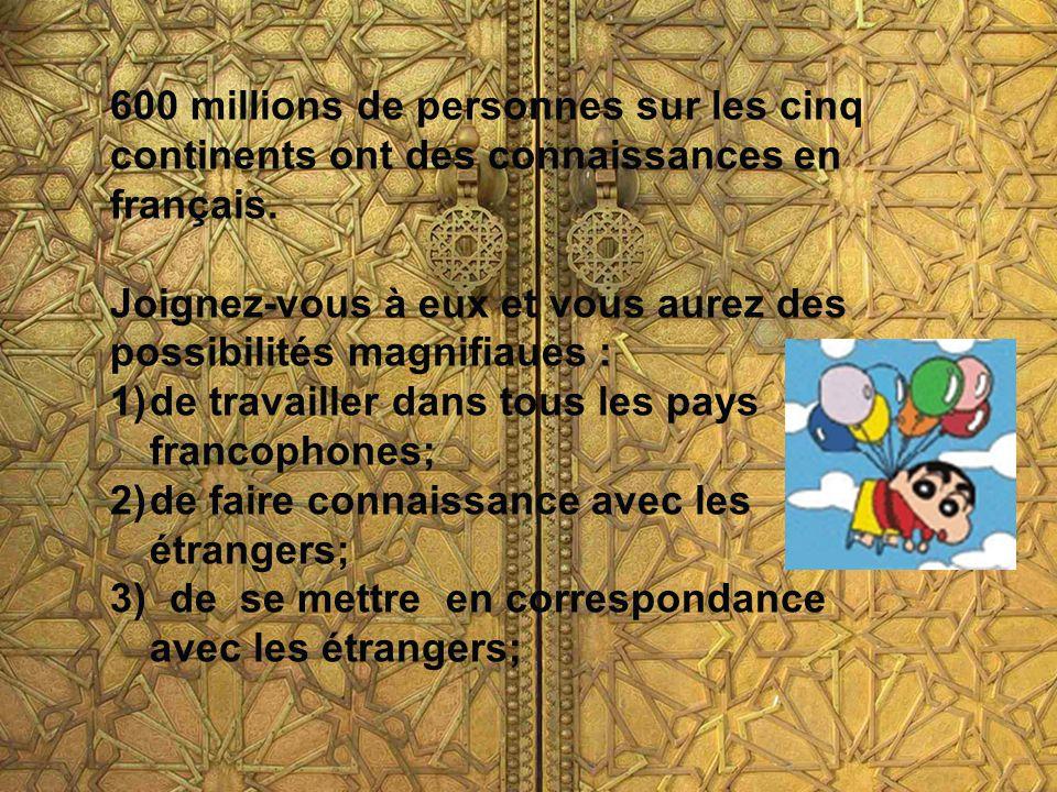 600 millions de personnes sur les cinq continents ont des connaissances en français. Joignez-vous à eux et vous aurez des possibilités magnifiaues : 1