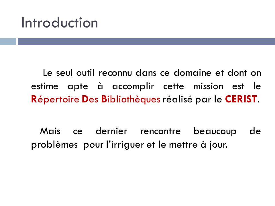 Introduction Le seul outil reconnu dans ce domaine et dont on estime apte à accomplir cette mission est le Répertoire Des Bibliothèques réalisé par le CERIST.