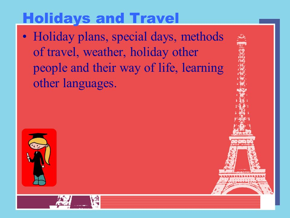 Holidays and Travel Holiday plans, special days, methods of travel, weather, holiday other people and their way of life, learning other languages.
