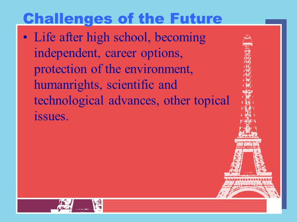 Challenges of the Future Life after high school, becoming independent, career options, protection of the environment, humanrights, scientific and tech
