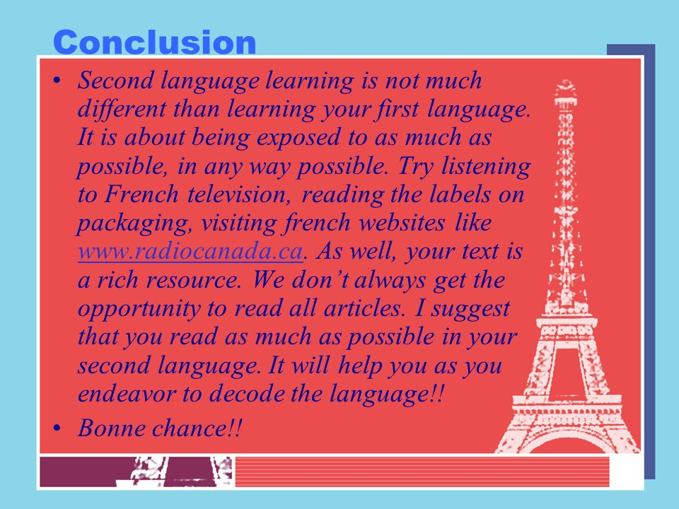 Conclusion Second language learning is not much different than learning your first language. It is about being exposed to as much as possible, in any