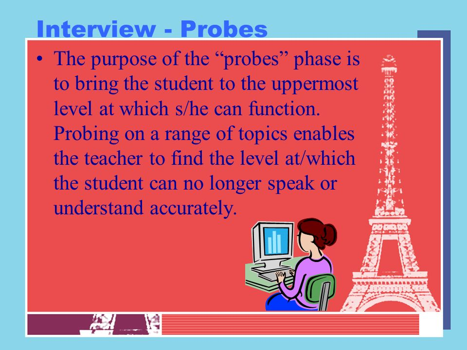 Interview - Probes The purpose of the probes phase is to bring the student to the uppermost level at which s/he can function. Probing on a range of to