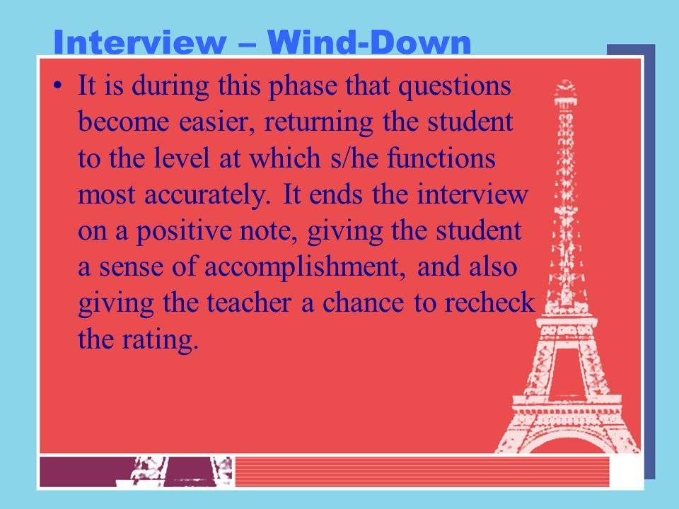 Interview – Wind-Down It is during this phase that questions become easier, returning the student to the level at which s/he functions most accurately