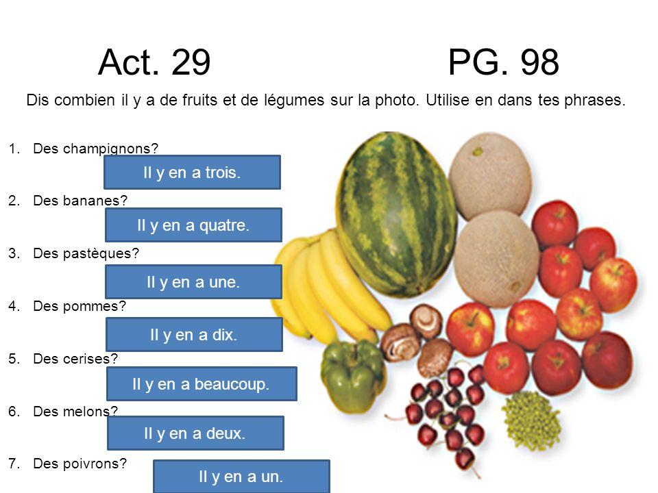 Act. 29 PG. 98 Dis combien il y a de fruits et de légumes sur la photo. Utilise en dans tes phrases. 1.Des champignons? 2.Des bananes? 3.Des pastèques